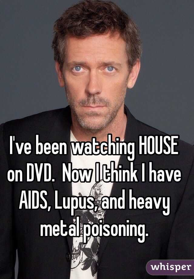 I've been watching HOUSE on DVD.  Now I think I have AIDS, Lupus, and heavy metal poisoning.