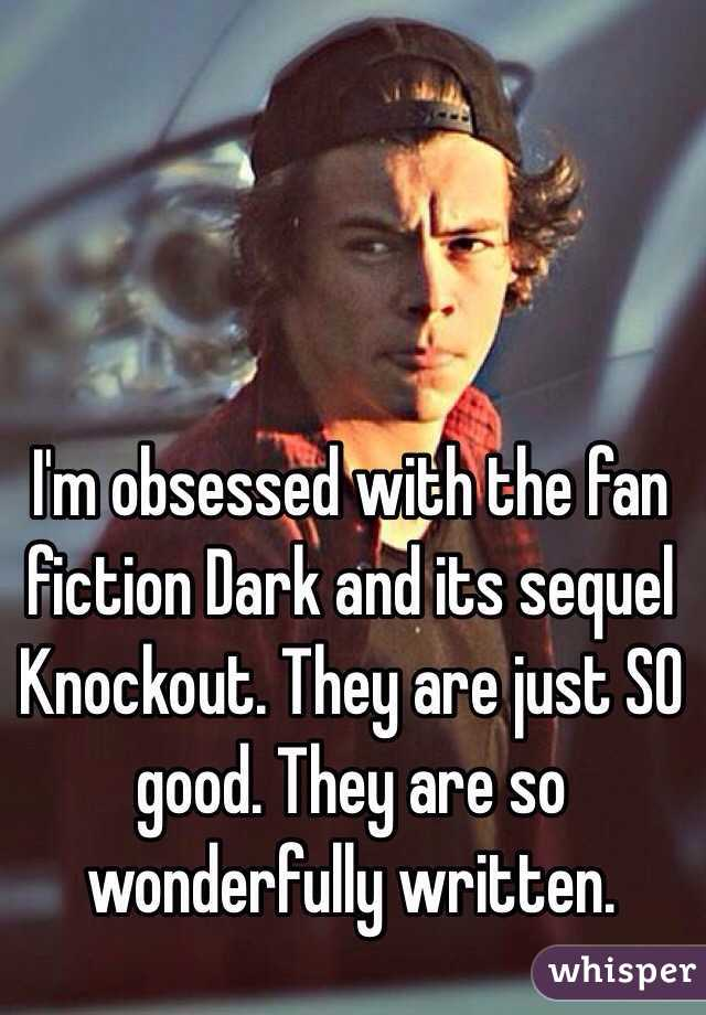 I'm obsessed with the fan fiction Dark and its sequel Knockout. They are just SO good. They are so wonderfully written.