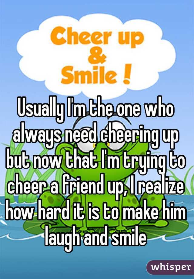 Usually I'm the one who always need cheering up but now that I'm trying to cheer a friend up, I realize how hard it is to make him laugh and smile