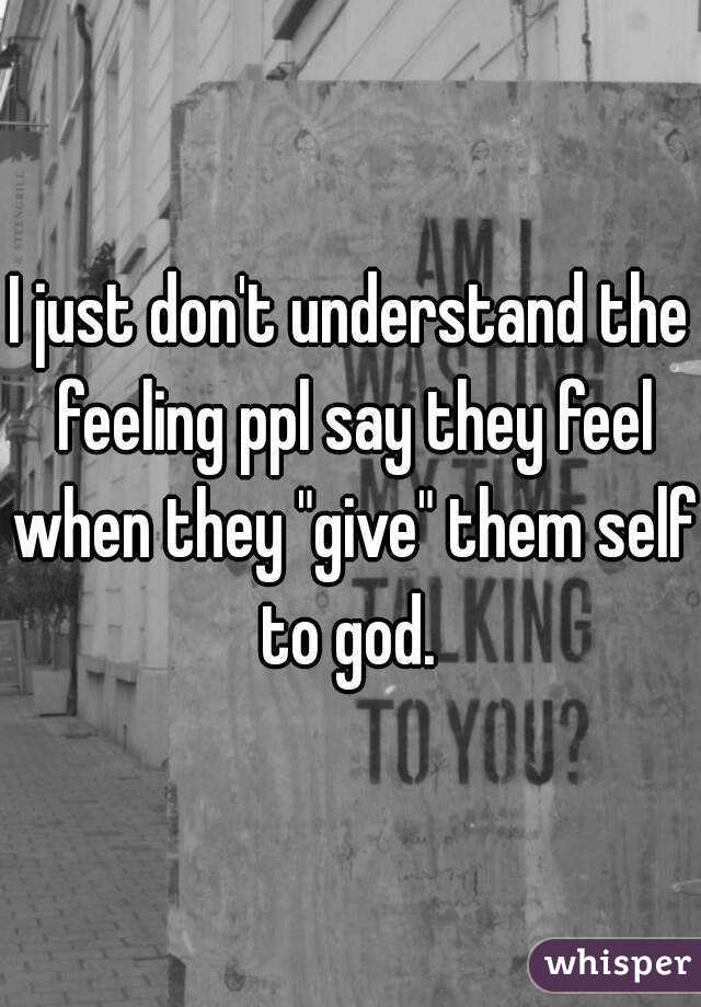 """I just don't understand the feeling ppl say they feel when they """"give"""" them self to god."""