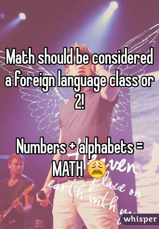 Math should be considered a foreign language class or 2!   Numbers + alphabets = MATH 😩