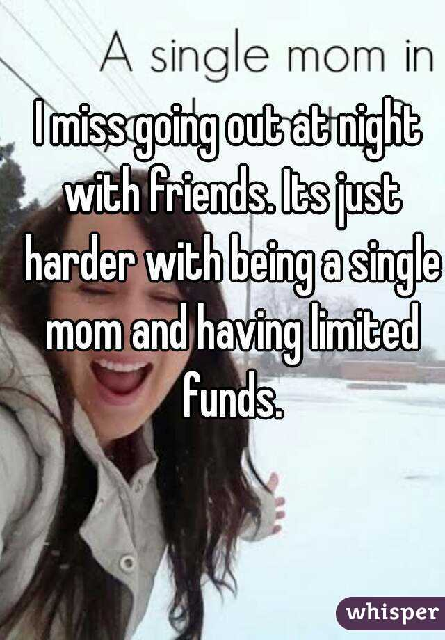 I miss going out at night with friends. Its just harder with being a single mom and having limited funds.
