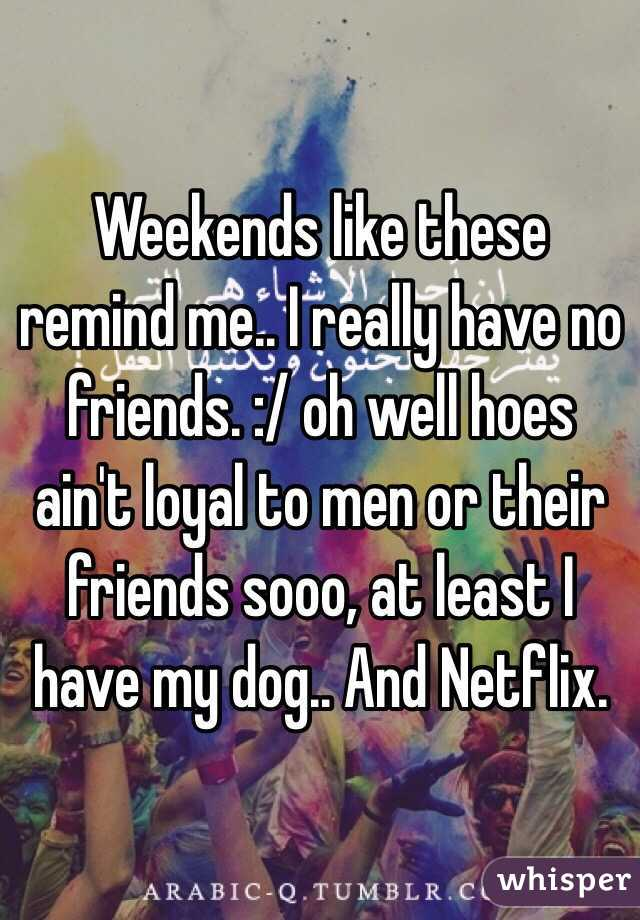 Weekends like these remind me.. I really have no friends. :/ oh well hoes ain't loyal to men or their friends sooo, at least I have my dog.. And Netflix.
