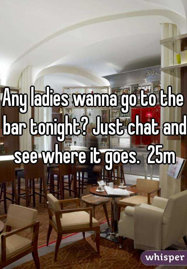 Any ladies wanna go to the bar tonight? Just chat and see where it goes.  25m
