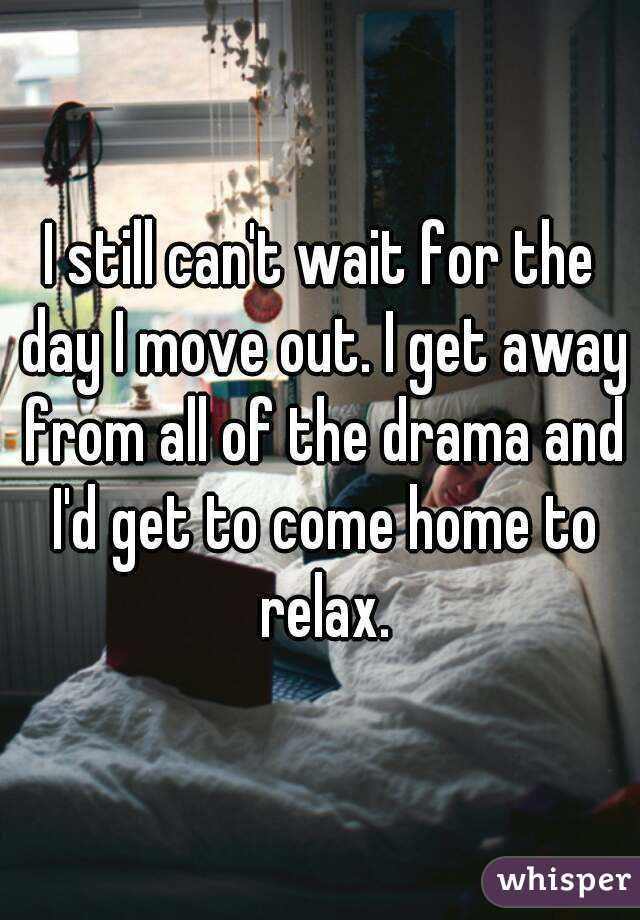 I still can't wait for the day I move out. I get away from all of the drama and I'd get to come home to relax.