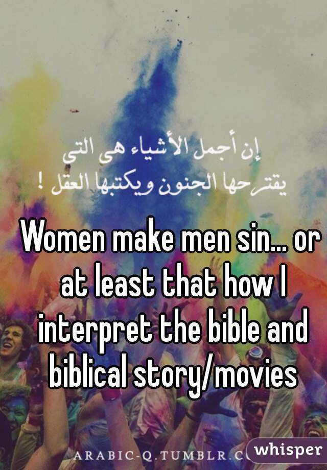 Women make men sin... or at least that how I interpret the bible and biblical story/movies