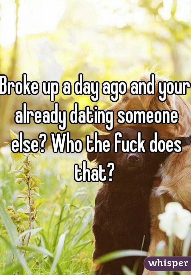 Broke up a day ago and your already dating someone else? Who the fuck does that?