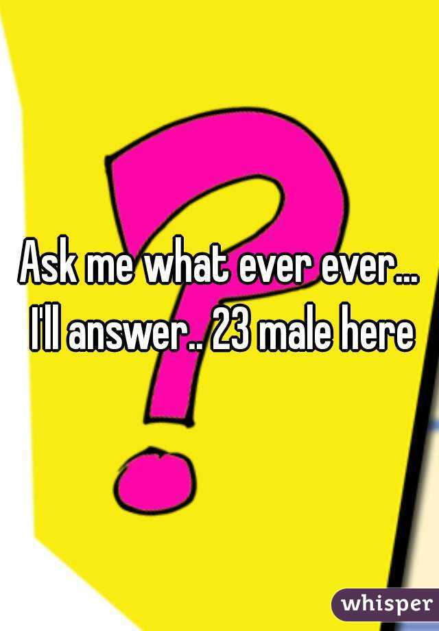 Ask me what ever ever... I'll answer.. 23 male here