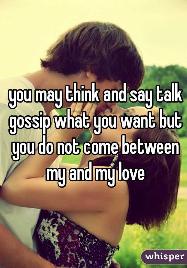 you may think and say talk gossip what you want but you do not come between my and my love