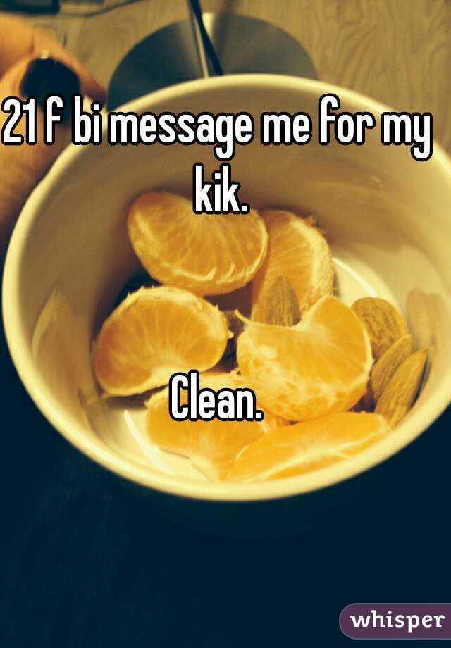 21 f bi message me for my kik.   Clean.