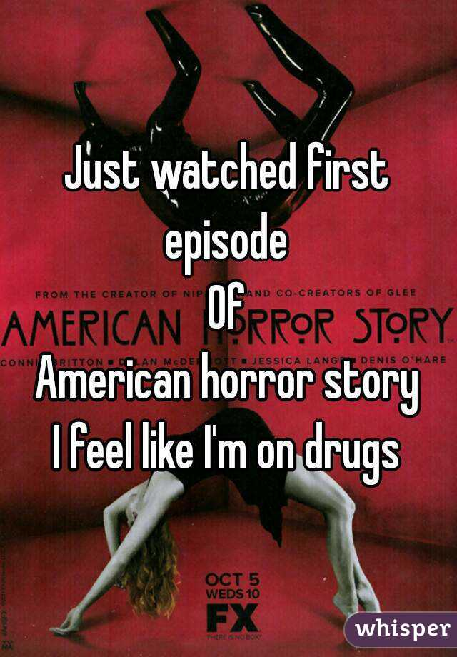 Just watched first episode  Of American horror story I feel like I'm on drugs