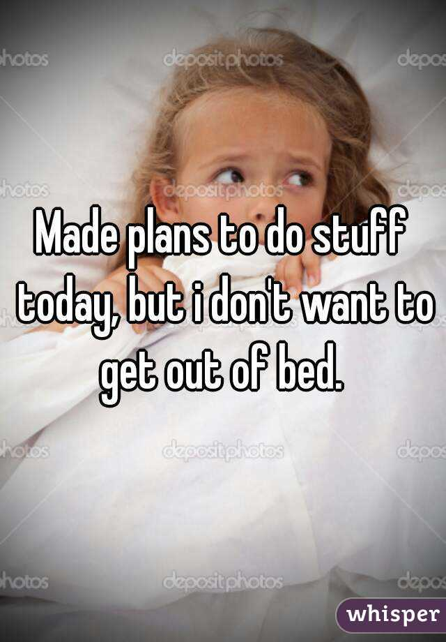 Made plans to do stuff today, but i don't want to get out of bed.