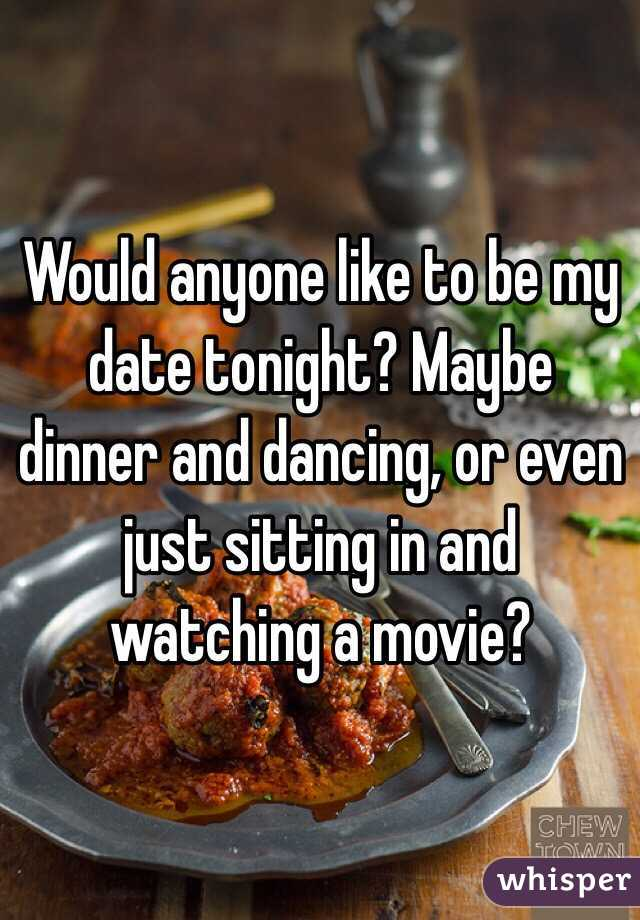 Would anyone like to be my date tonight? Maybe dinner and dancing, or even just sitting in and watching a movie?