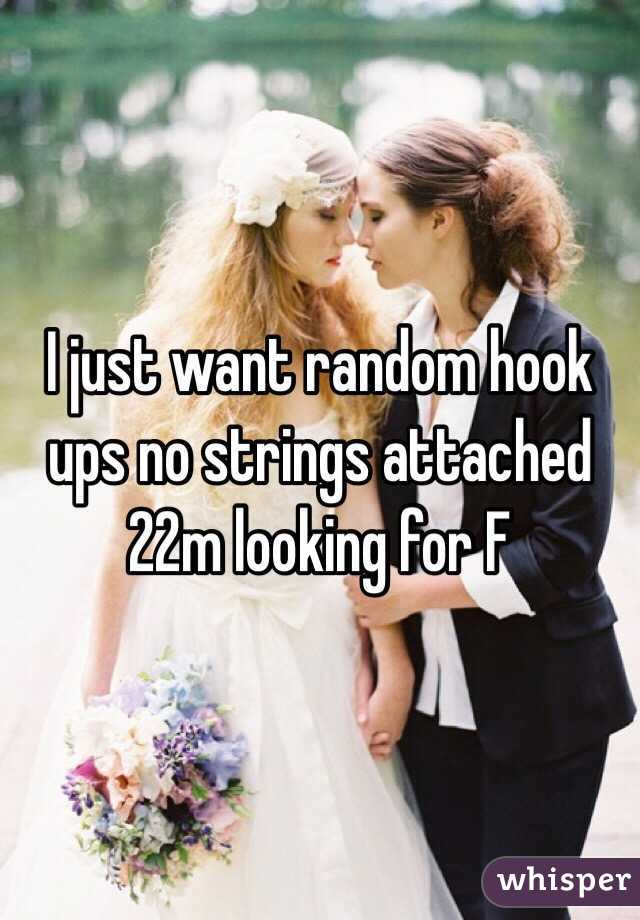 I just want random hook ups no strings attached 22m looking for F