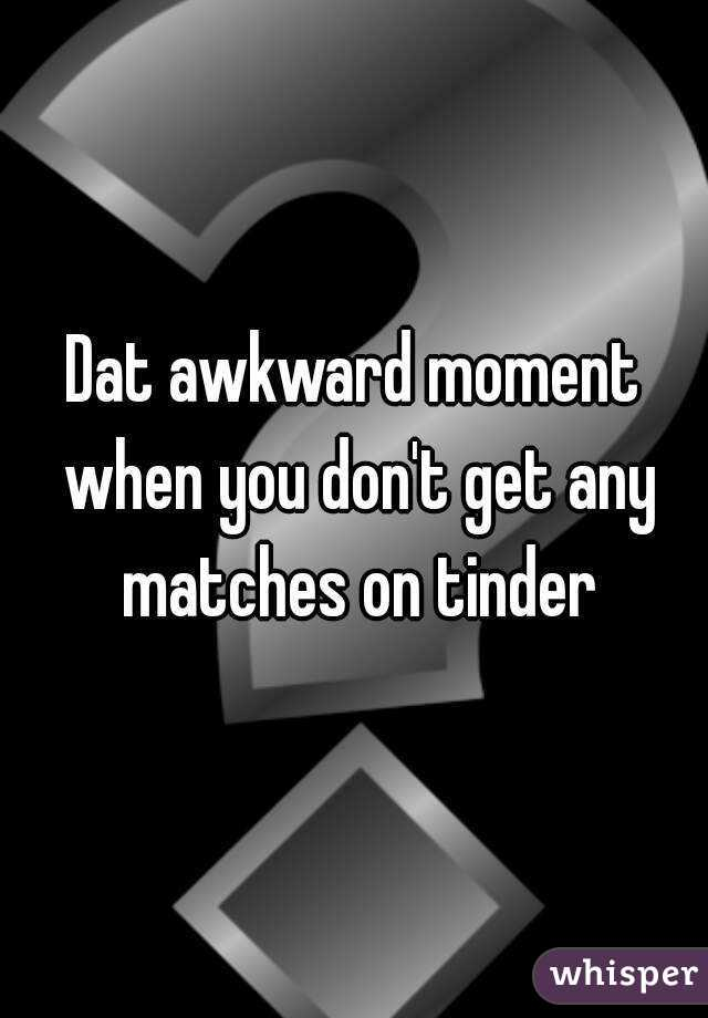 Dat awkward moment when you don't get any matches on tinder