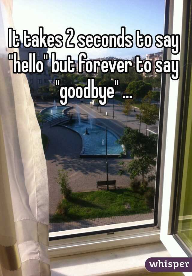 """It takes 2 seconds to say """"hello"""" but forever to say """"goodbye"""" ..."""