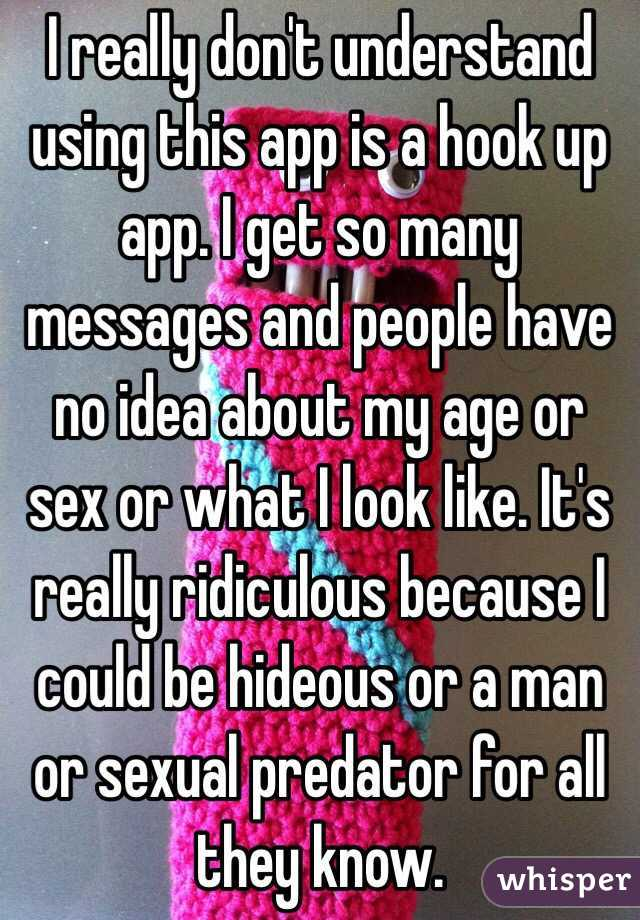 I really don't understand using this app is a hook up app. I get so many messages and people have no idea about my age or sex or what I look like. It's really ridiculous because I could be hideous or a man or sexual predator for all they know.