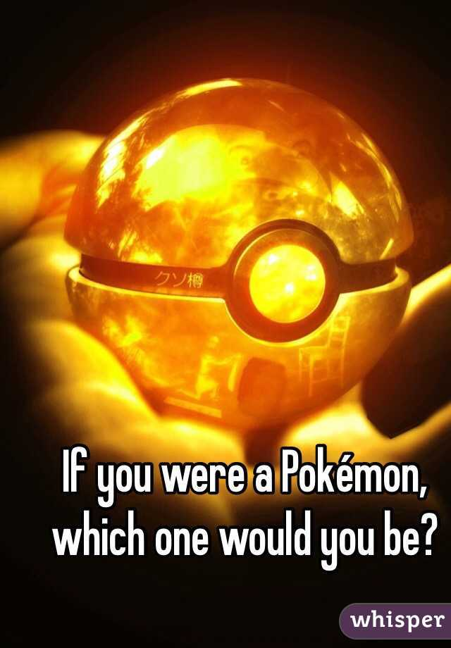 If you were a Pokémon, which one would you be?