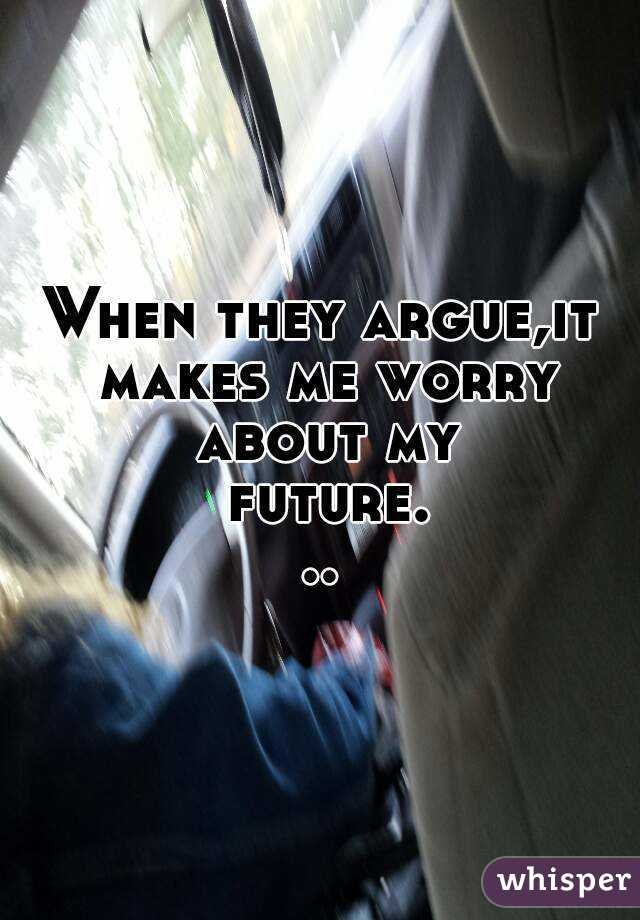 When they argue,it makes me worry about my future...