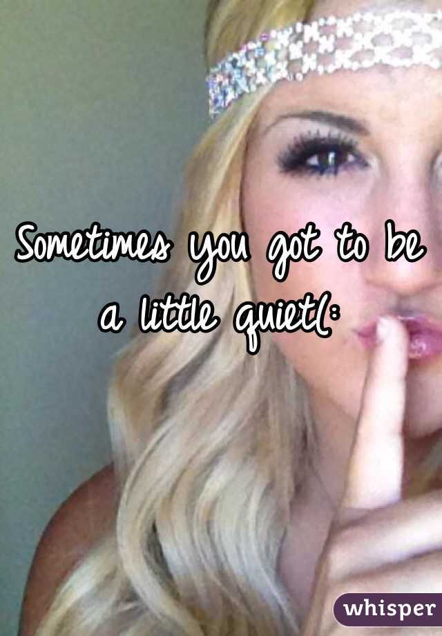 Sometimes you got to be a little quiet(:
