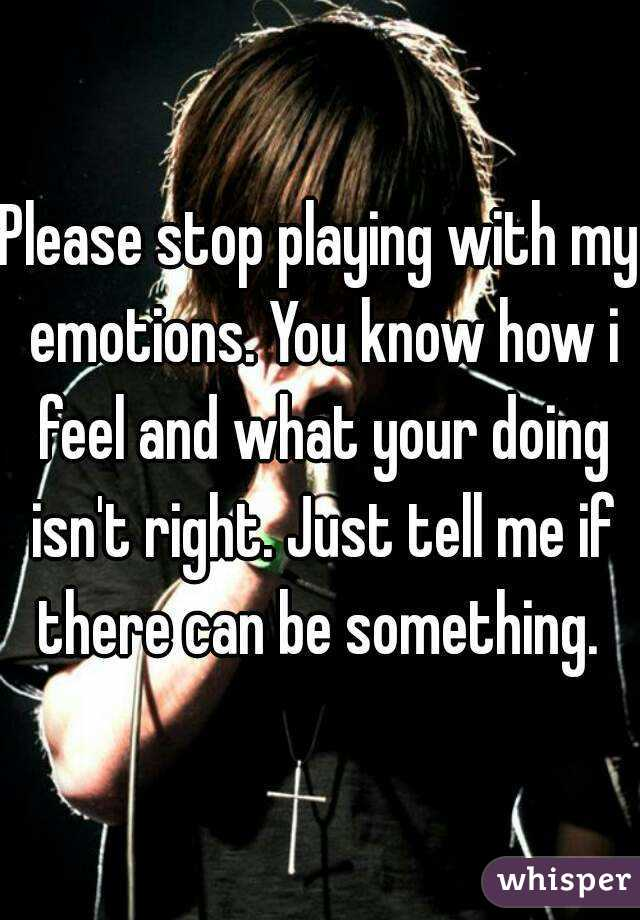 Please stop playing with my emotions. You know how i feel and what your doing isn't right. Just tell me if there can be something.
