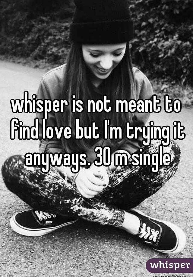 whisper is not meant to find love but I'm trying it anyways. 30 m single