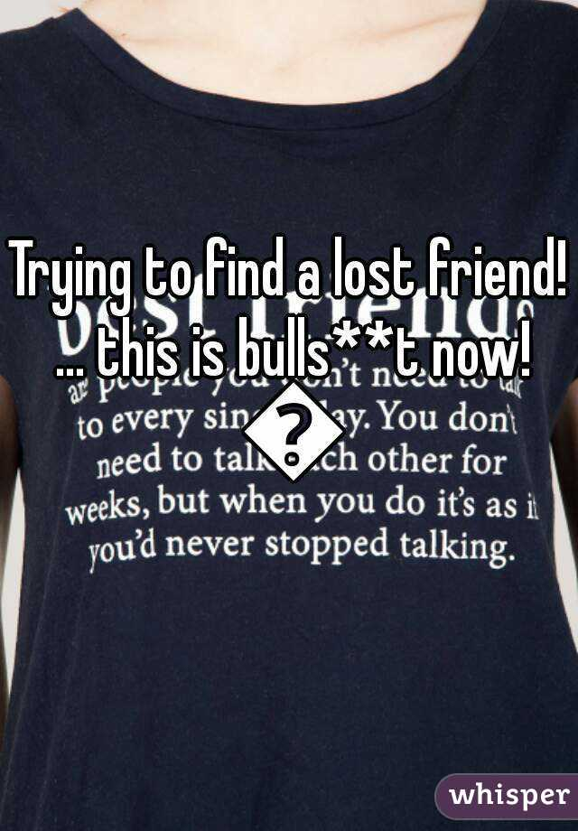Trying to find a lost friend! ... this is bulls**t now! 😝