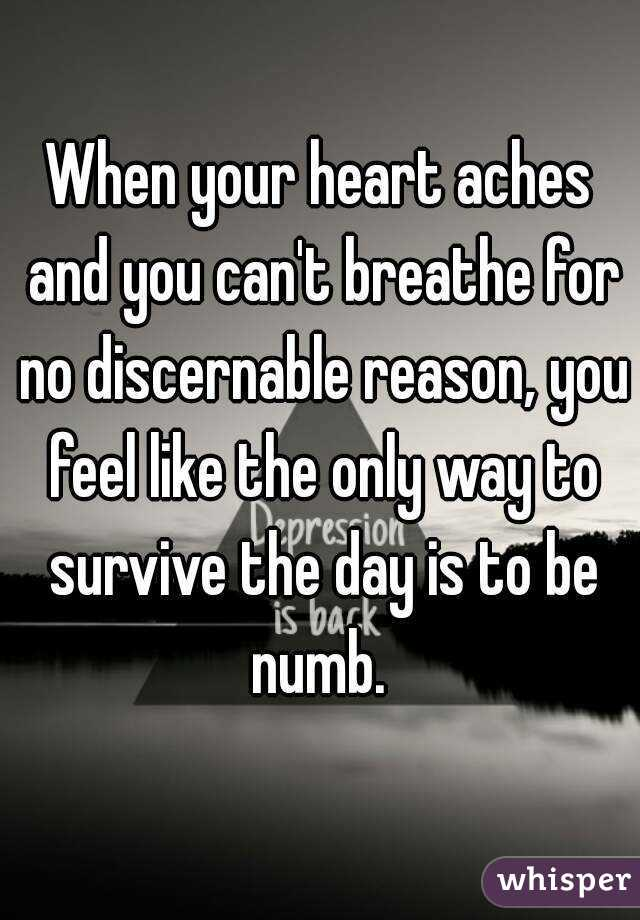 When your heart aches and you can't breathe for no discernable reason, you feel like the only way to survive the day is to be numb.