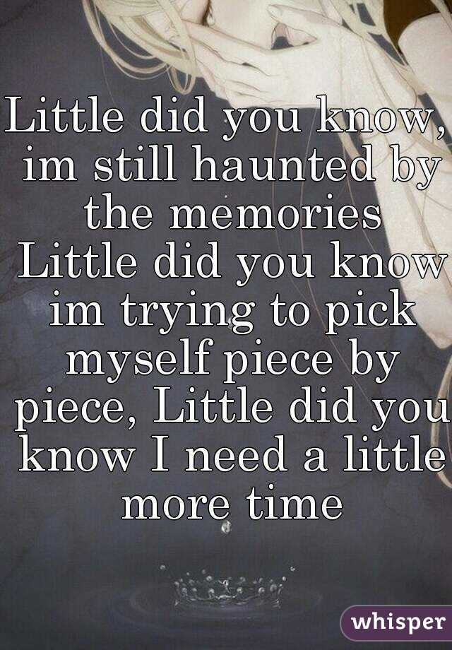 Little did you know, im still haunted by the memories  Little did you know im trying to pick myself piece by piece, Little did you know I need a little more time