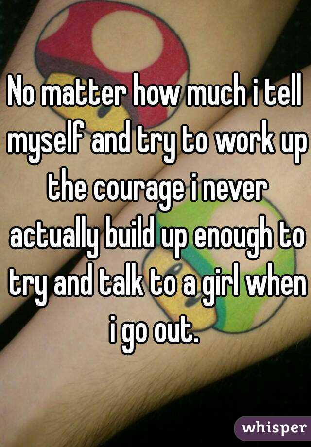 No matter how much i tell myself and try to work up the courage i never actually build up enough to try and talk to a girl when i go out.