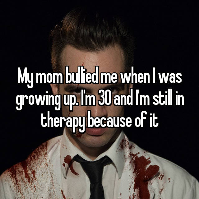 My mom bullied me when I was growing up. I'm 30 and I'm still in therapy because of it
