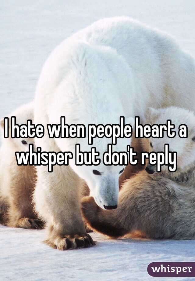 I hate when people heart a whisper but don't reply