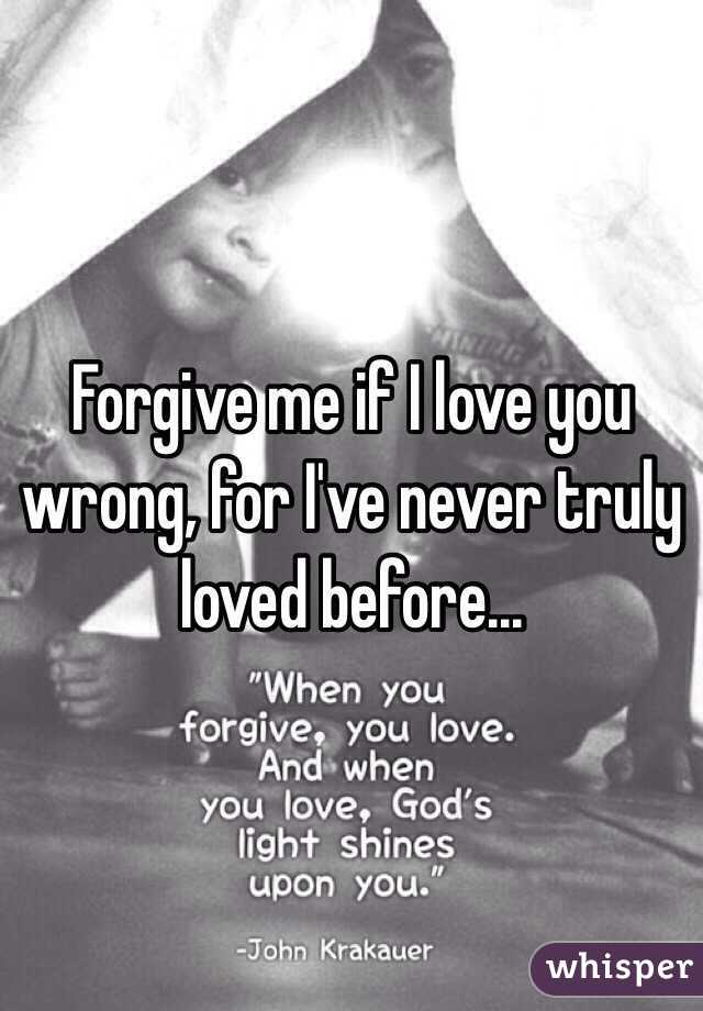 Forgive me if I love you wrong, for I've never truly loved before...
