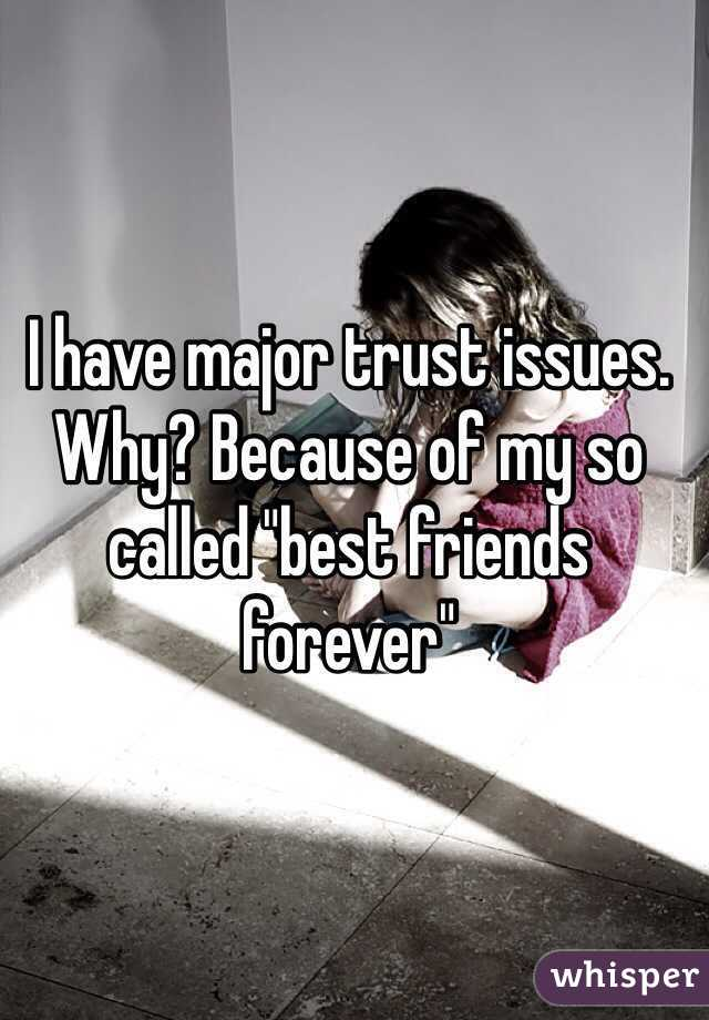 """I have major trust issues. Why? Because of my so called """"best friends forever"""""""