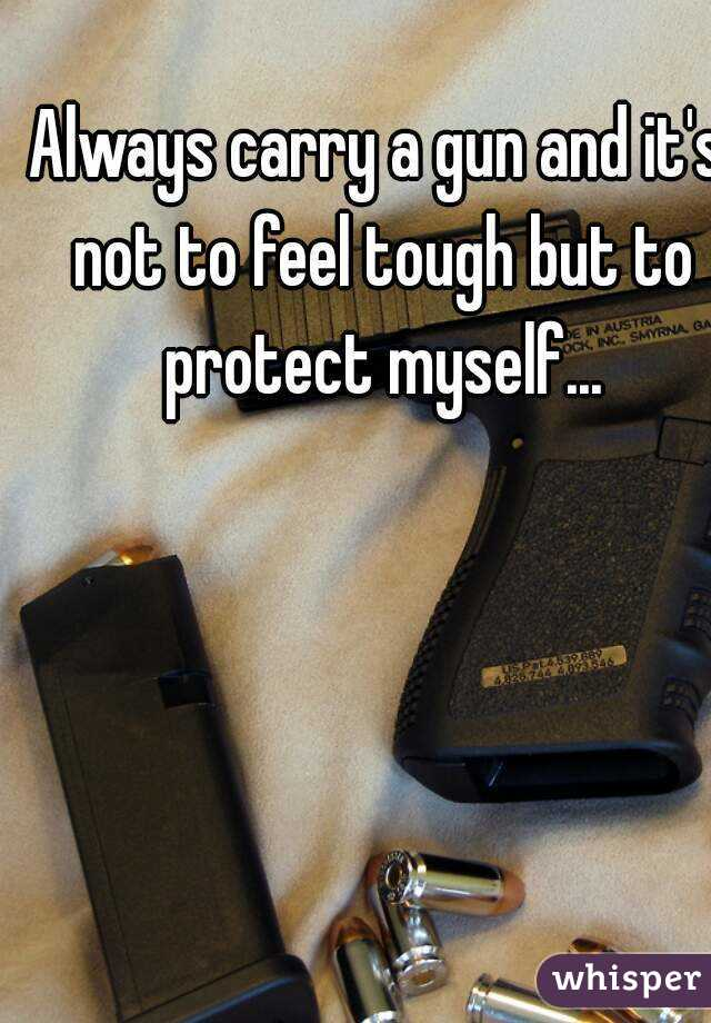Always carry a gun and it's not to feel tough but to protect myself...