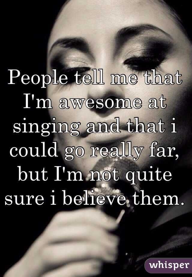 People tell me that I'm awesome at singing and that i could go really far, but I'm not quite sure i believe them.