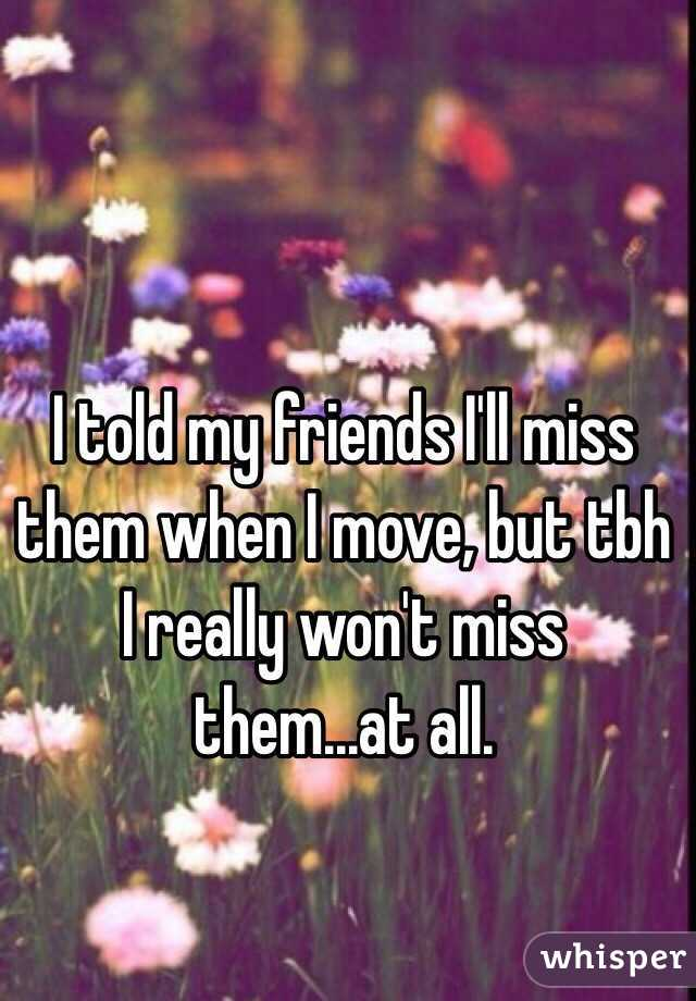 I told my friends I'll miss them when I move, but tbh I really won't miss them...at all.