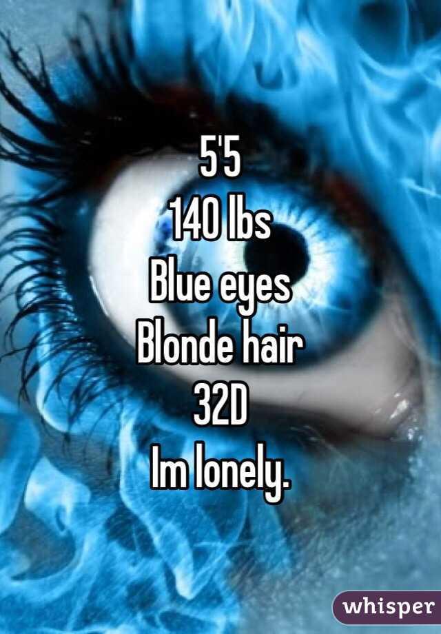 5'5  140 lbs Blue eyes Blonde hair 32D Im lonely.