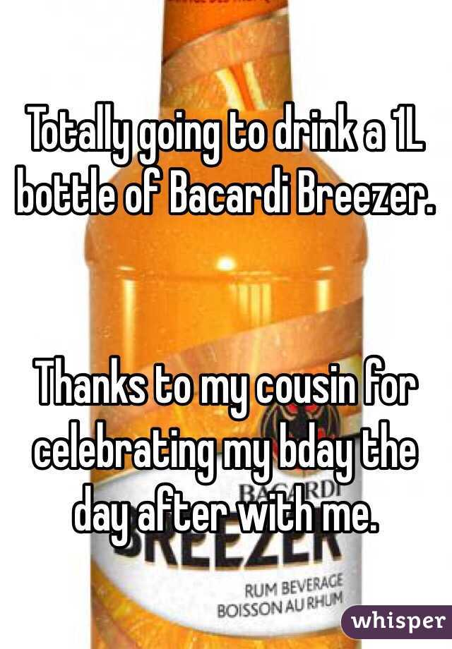 Totally going to drink a 1L bottle of Bacardi Breezer.   Thanks to my cousin for celebrating my bday the day after with me.