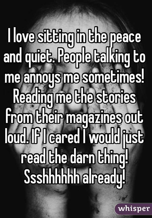 I love sitting in the peace and quiet. People talking to me annoys me sometimes! Reading me the stories from their magazines out loud. If I cared I would just read the darn thing! Ssshhhhhh already!