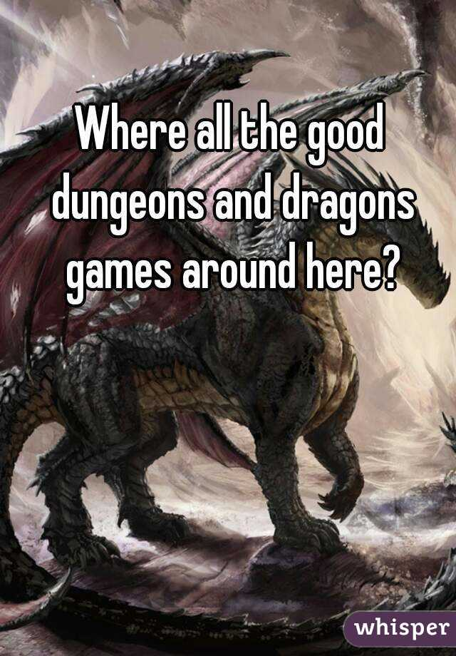 Where all the good dungeons and dragons games around here?