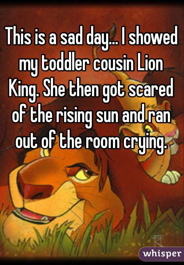 This is a sad day... I showed my toddler cousin Lion King. She then got scared of the rising sun and ran out of the room crying.