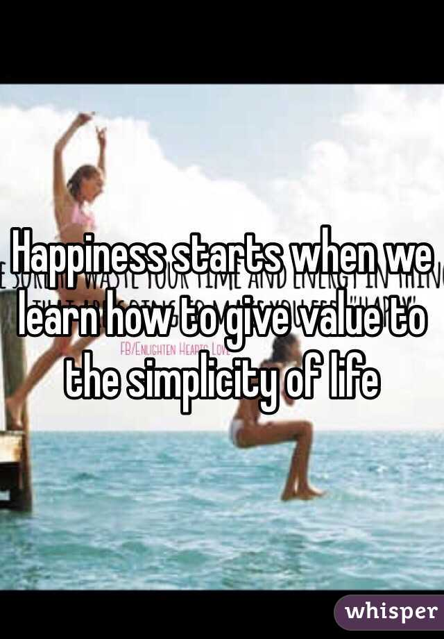 Happiness starts when we learn how to give value to the simplicity of life