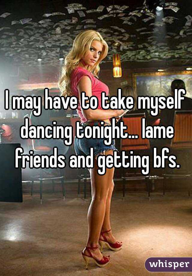 I may have to take myself dancing tonight... lame friends and getting bfs.