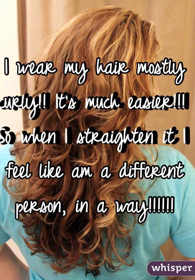 I wear my hair mostly curly!! It's much easier!!! So when I straighten it I feel like am a different person, in a way!!!!!!