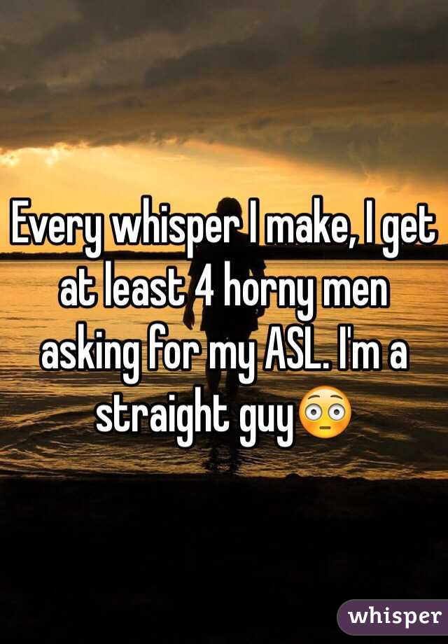 Every whisper I make, I get at least 4 horny men asking for my ASL. I'm a straight guy😳