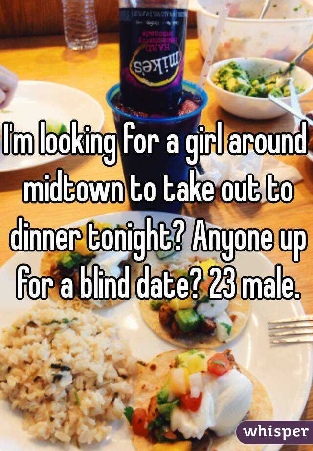 I'm looking for a girl around midtown to take out to dinner tonight? Anyone up for a blind date? 23 male.