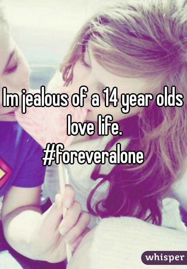 Im jealous of a 14 year olds love life. #foreveralone