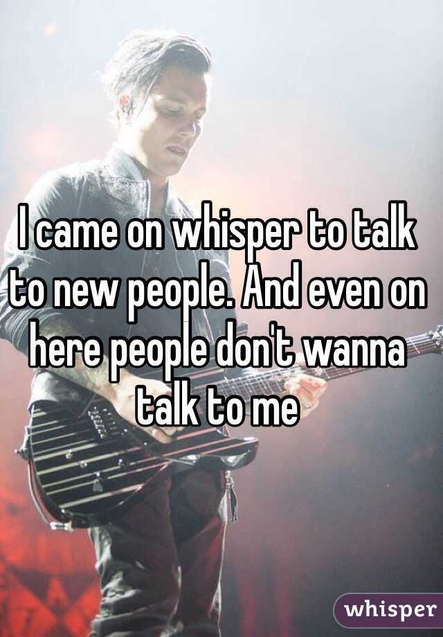 I came on whisper to talk to new people. And even on here people don't wanna talk to me