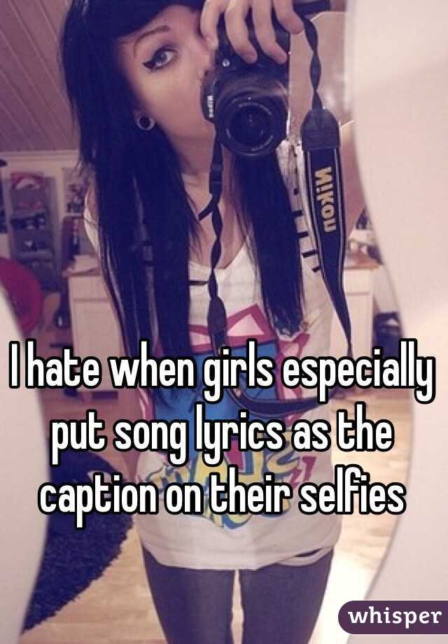 I Hate When Girls Especially Put Song Lyrics As The Caption On Their